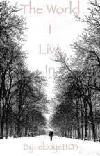 The World I Live In by eboyett03