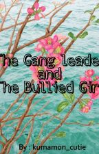 The GangLeader And The Bullied Girl (On-Hold) by kumamon_cutie