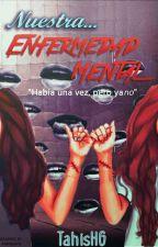 Nuestra Enfermedad Mental {Pausada} by TahisHG