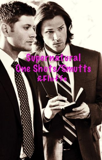 Supernatural one shots/smutts & fluffs.