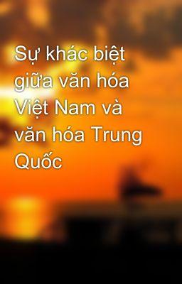 Sự khác biệt giữa văn hóa Việt Nam và văn hóa Trung Quốc