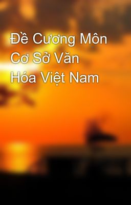 Đề Cương Môn Cơ Sở Văn Hóa Việt Nam