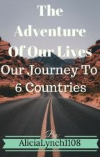 The Adventure Of Our Life-Our Journey To 6 Countries by AliciaLynch1108