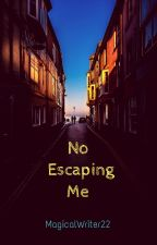 No Escaping Me by MagicalWriter22