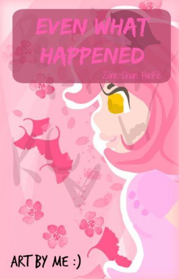 Even What happened:Zane Chan (Book2)   Zane Chan Fanfic