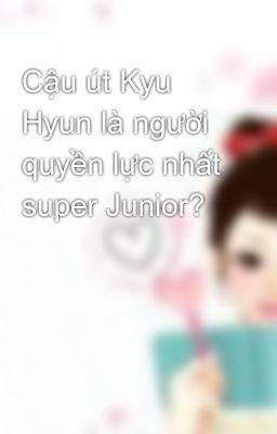 Cậu út Kyu Hyun là người quyền lực nhất super Junior?