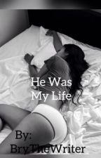 He Was My Life (Book 3)  by BryTheWriter