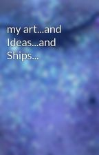 my art...and Ideas...and Ships... by cashton7