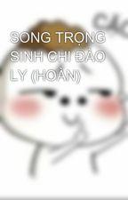SONG TRỌNG SINH CHI ĐÀO LY (HOÀN) by Trangxy97