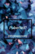 ¿Pubertad?. by ThisHappySong