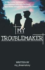 MY TROUBLEMAKER by my_dreamstory