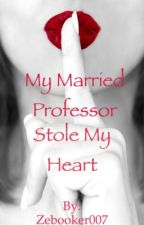 My married professor stole my heart (Completed story)  by Zebooker007