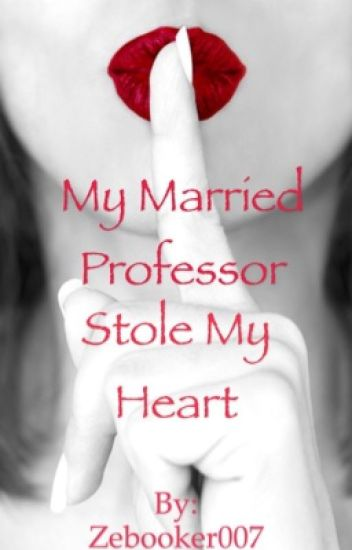 My married professor stole my heart (Completed story)
