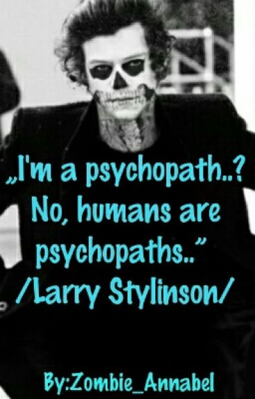 """I'm a psychopath..? No, humans are psychopaths.."" /Larry Stylinson/"