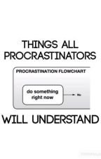 Things All Procrastinators Will Understand by SarcasticQuinn