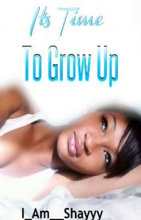 It's Time To Grow Up {Coming Soon } by ScreamShayyy