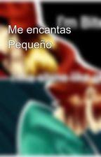 Me encantas Pequeño by anaissRose_Red5