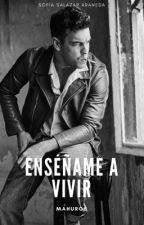 Enséñame a vivir (Editando) by MAHUROS