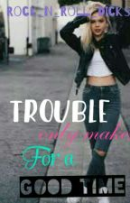 Trouble Only Makes For A Good Time by Rock_n_Roll_Dicks