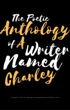 The Poetic Anthology of A Writer Named Charley by AWriterNamedCharley
