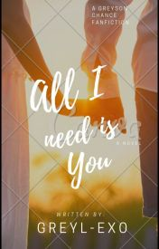 ~All I Need Is You [Greyson Chance FF] COMPLETED (Still EDITING) by Greyl-EXO