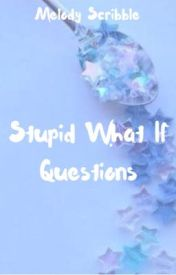 Stupid What If Questions by MelodyScribble