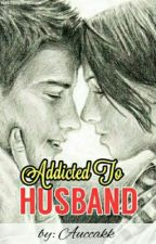 Addicted To Husband ✔#wattys2016 by Auccakk