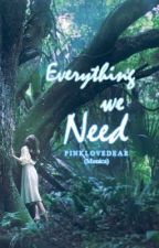 Everything we Need by pinklovedear