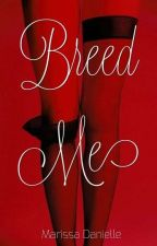 Breed Me | Book One  by hiddenheartprincess
