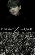 SO FAR AWAY by mbak_fujo30