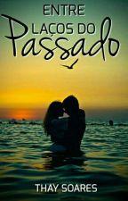 Entre Laços Do Passado (Concluído) by thaysoares12