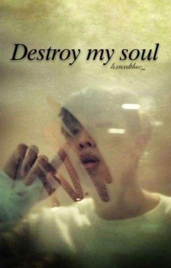 •Destroy my soul
