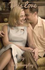 This Love (Kate Winslet and Leonardo DiCaprio Fanfic) Wattys 2017 by katyshargitay