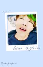 [kim taehyung ff] • Him Again • by jeon_jvngkkie