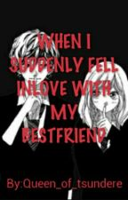 When I Suddenly Fell Inlove With My Besfriend  by KwinAngir