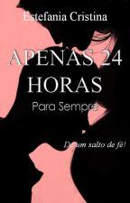 APENAS 24 HORAS - PARA SEMPRE (VL 3) by EstefaniaCristina