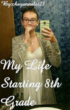 My Life Starting 8th Grade by cheyannelei21