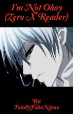 I'm Not Okay (Zero X Reader) (Vampire Knight Fanfic) by TotallyFakeName