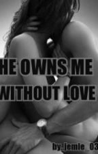 HE OWNS ME WITHOUT LOVE by jem-jem_03
