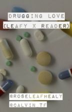 Drugging Love (Leafy x Reader) by RoseLeafHealy