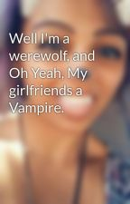 Well I'm a werewolf, and Oh Yeah, My girlfriends a Vampire. by ForeverDreaming236
