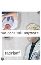 we don't talk anymore // taoris by taorisaf