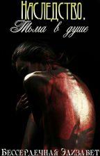 Наследство. Тьма в душе/ Heritage. Darkness in the Soul( Редактируется) by Elizabet0heart