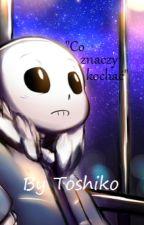Co znaczy kochać - opowiadanie Undertale (Sans x reader) by ToshikoLin