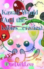 Kawaii World (And The Babies-Crazies) by OneDarkLove2