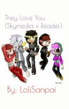 They Love You (Skymedia x Reader) by Loli_Sanpai