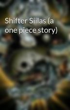 Shifter Siilas (a one piece story) by FuriousWriter