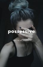 Possessive |SLOW UPDATES| by mikumuah