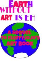 Earth Without Art is Eh (A Sequel to FluffyJojo's Art Book) and some Random Crap by FluffyJojo