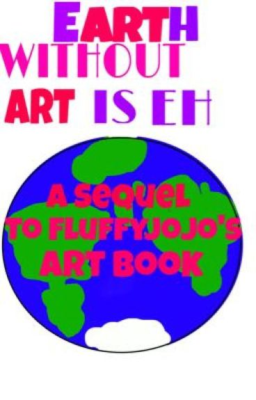 Earth Without Art is Eh (A Sequel to FluffyJojo's Art Book) and some Random Crap